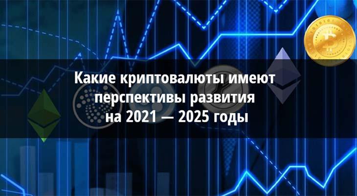 Какие криптовалюты имеют перспективы развития на 2021 - 2025 годы